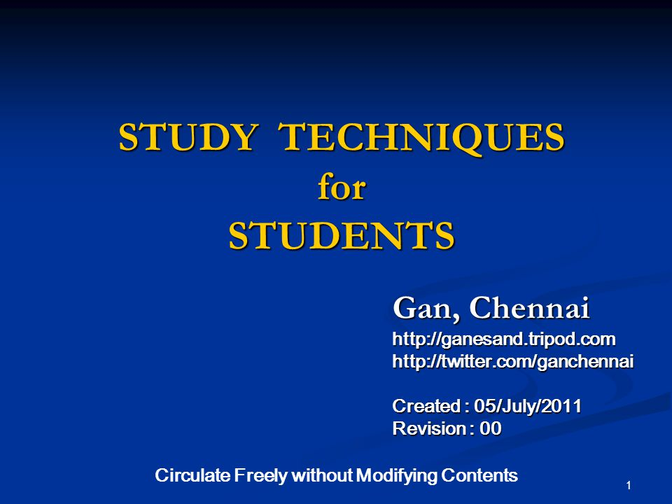 STUDY TECHNIQUES for STUDENTS Gan, Chennai http://ganesand.tripod.com http://twitter.com/ganchennai Created : 05/July/2011 Revision : 00 1 Circulate Freely without Modifying Contents