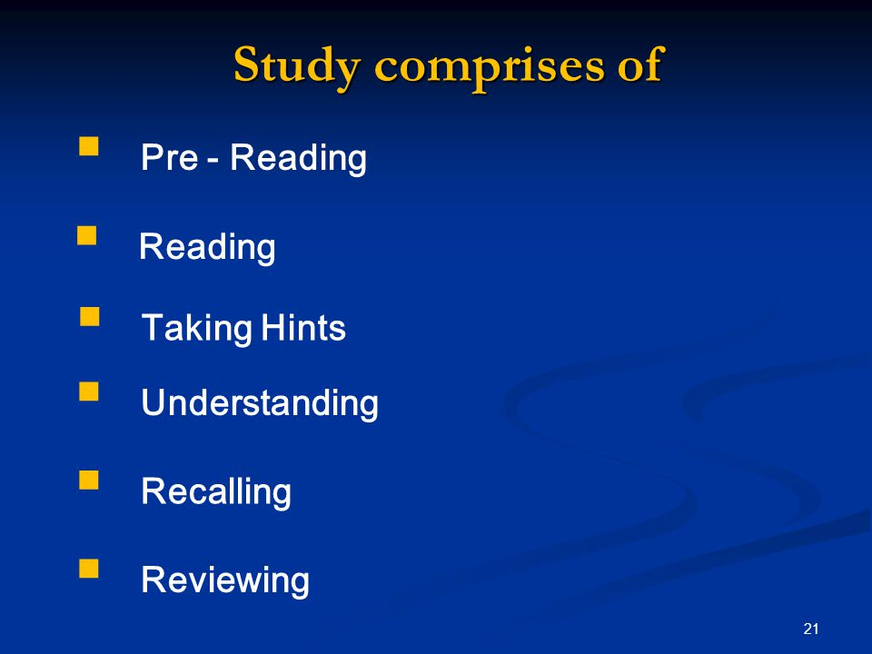  Pre - Reading  Reading  Taking Hints  Understanding  Recalling Study comprises of  Reviewing 21