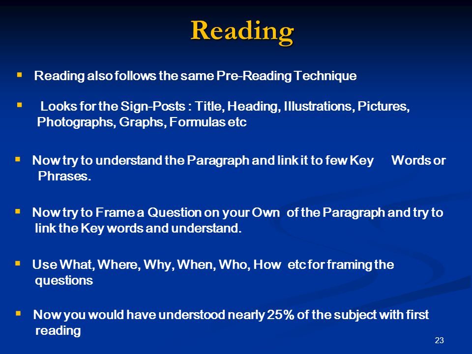 Reading  Reading also follows the same Pre-Reading Technique  Looks for the Sign-Posts : Title, Heading, Illustrations, Pictures, Photographs, Graphs, Formulas etc  Now try to understand the Paragraph and link it to few Key Words or Phrases.