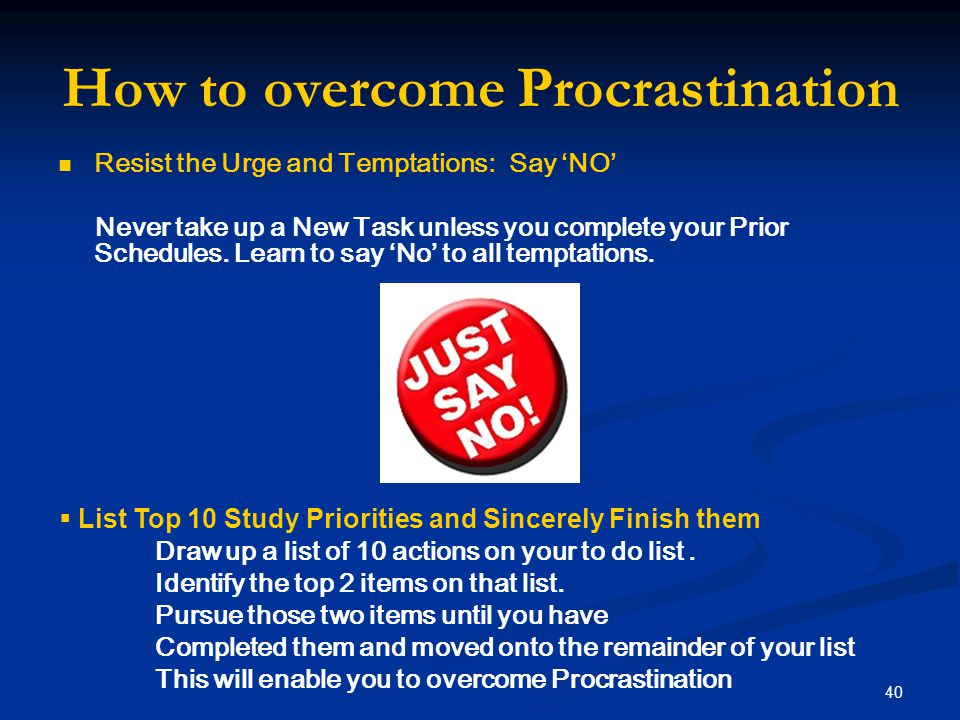 How to overcome Procrastination Resist the Urge and Temptations: Say 'NO' Never take up a New Task unless you complete your Prior Schedules.