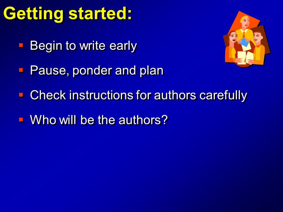  Begin to write early Getting started:  Check instructions for authors carefully  Who will be the authors?  Pause, ponder and plan