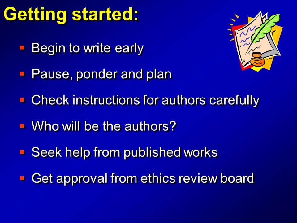  Begin to write early Getting started:  Check instructions for authors carefully  Who will be the authors?  Seek help from published works  Get a