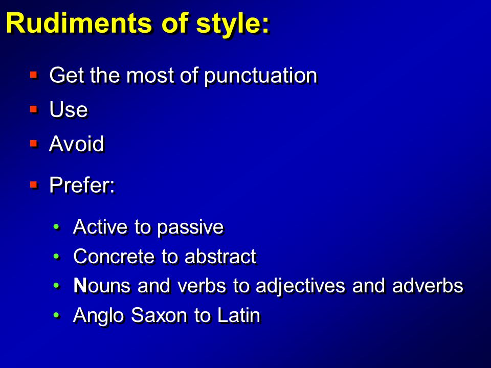 Rudiments of style:  Get the most of punctuation  Use  Avoid  Prefer: Active to passive Concrete to abstract Nouns and verbs to adjectives and adv