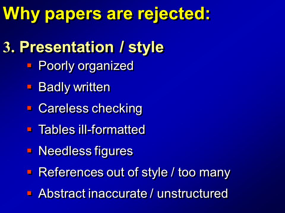  Poorly organized 3. Presentation / style Why papers are rejected:  Careless checking  Tables ill-formatted  References out of style / too many 
