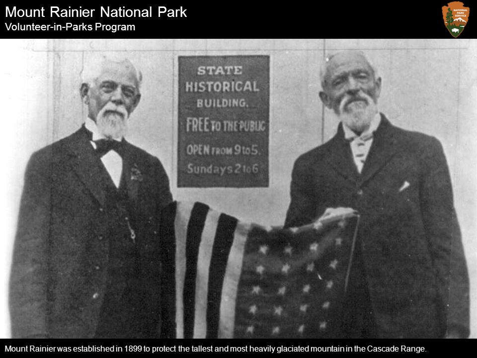 Mount Rainier National Park Volunteer-in-Parks Program Mount Rainier was established in 1899 to protect the tallest and most heavily glaciated mountai