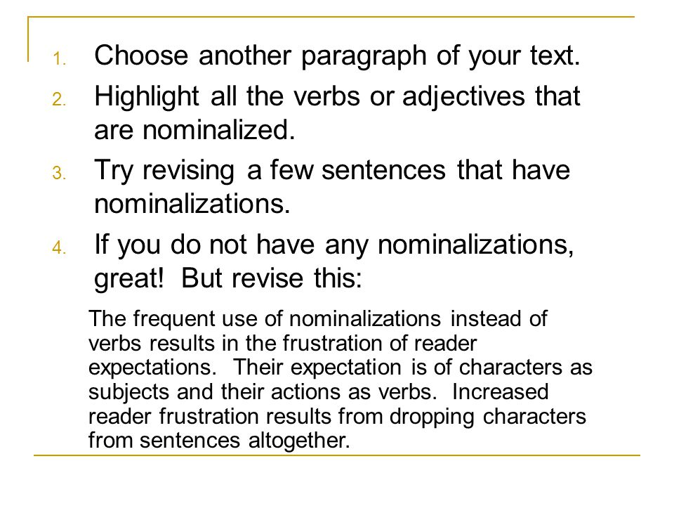 1. Choose another paragraph of your text. 2. Highlight all the verbs or adjectives that are nominalized. 3. Try revising a few sentences that have nom