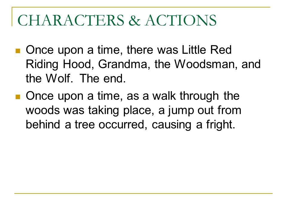 CHARACTERS & ACTIONS Once upon a time, there was Little Red Riding Hood, Grandma, the Woodsman, and the Wolf. The end. Once upon a time, as a walk thr
