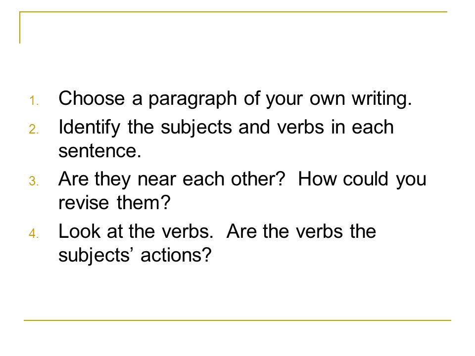 1. Choose a paragraph of your own writing. 2. Identify the subjects and verbs in each sentence. 3. Are they near each other? How could you revise them