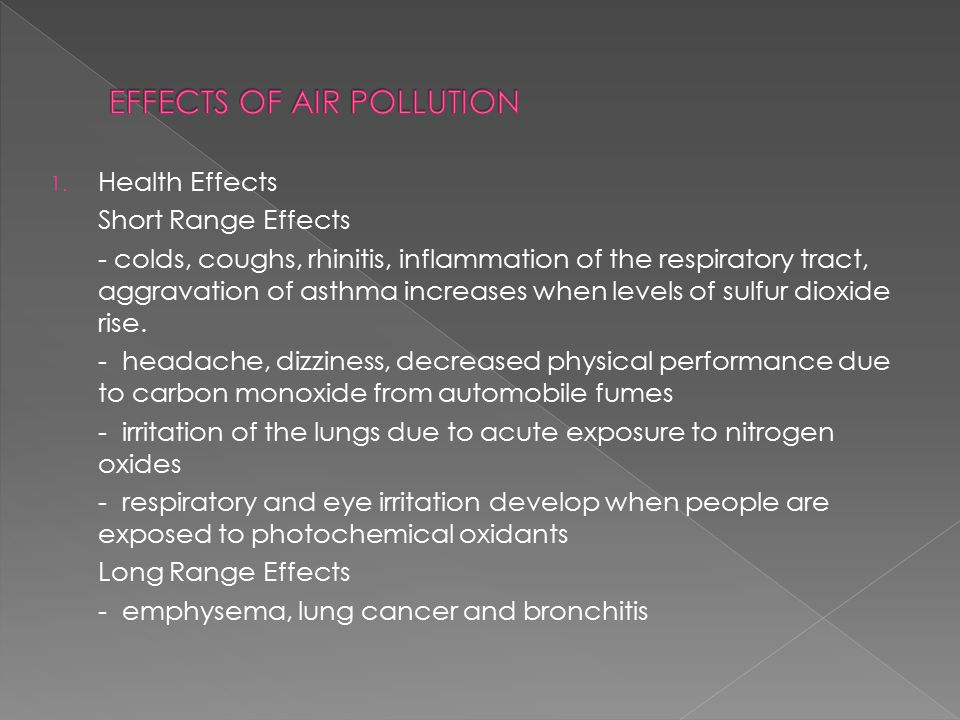 1. Health Effects Short Range Effects - colds, coughs, rhinitis, inflammation of the respiratory tract, aggravation of asthma increases when levels of