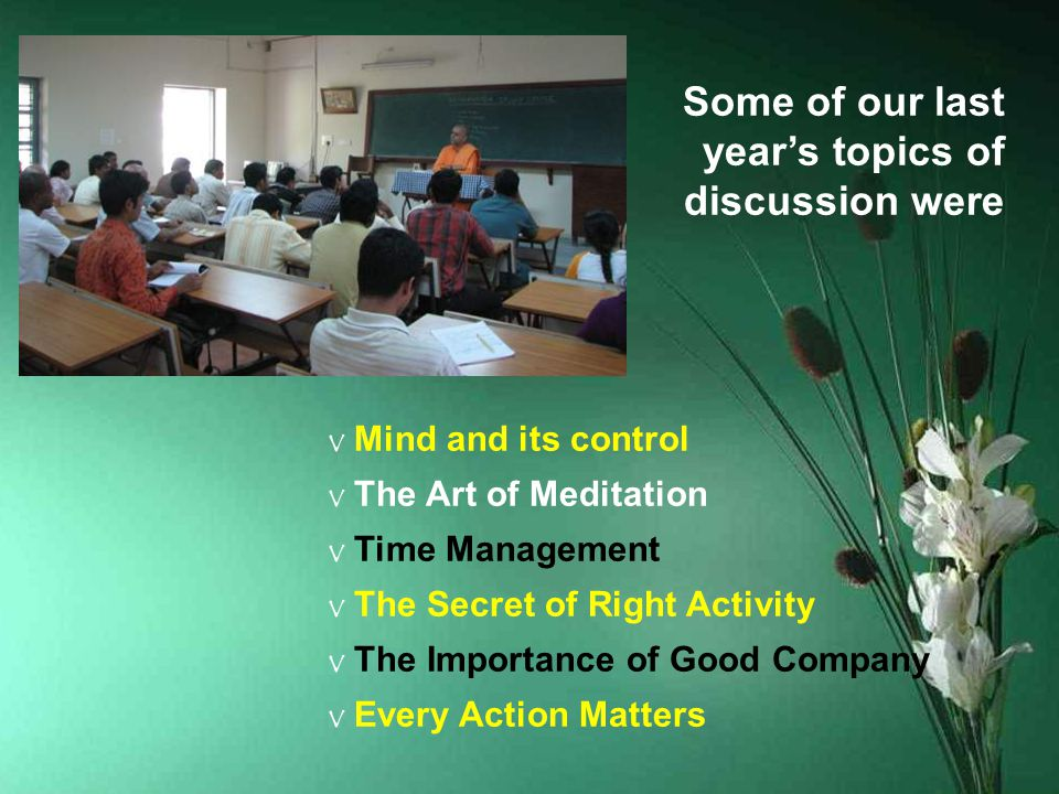 Some of our last year's topics of discussion were v Mind and its control v The Art of Meditation v Time Management v The Secret of Right Activity v The Importance of Good Company v Every Action Matters