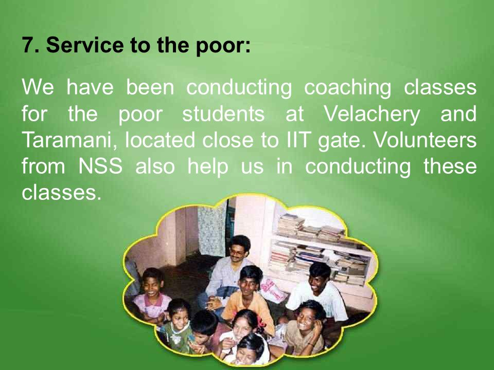 7. Service to the poor: We have been conducting coaching classes for the poor students at Velachery and Taramani, located close to IIT gate. Volunteer