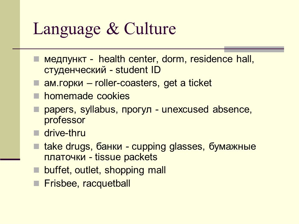 Language & Culture медпункт - health center, dorm, residence hall, студенческий - student ID ам.горки – roller-coasters, get a ticket homemade cookies papers, syllabus, прогул - unexcused absence, professor drive-thru take drugs, банки - cupping glasses, бумажные платочки - tissue packets buffet, outlet, shopping mall Frisbee, racquetball