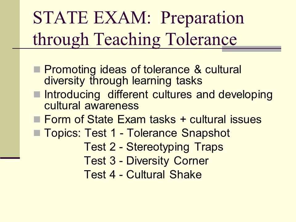 STATE EXAM: Preparation through Teaching Tolerance Promoting ideas of tolerance & cultural diversity through learning tasks Introducing different cultures and developing cultural awareness Form of State Exam tasks + cultural issues Topics: Test 1 - Tolerance Snapshot Test 2 - Stereotyping Traps Test 3 - Diversity Corner Test 4 - Cultural Shake