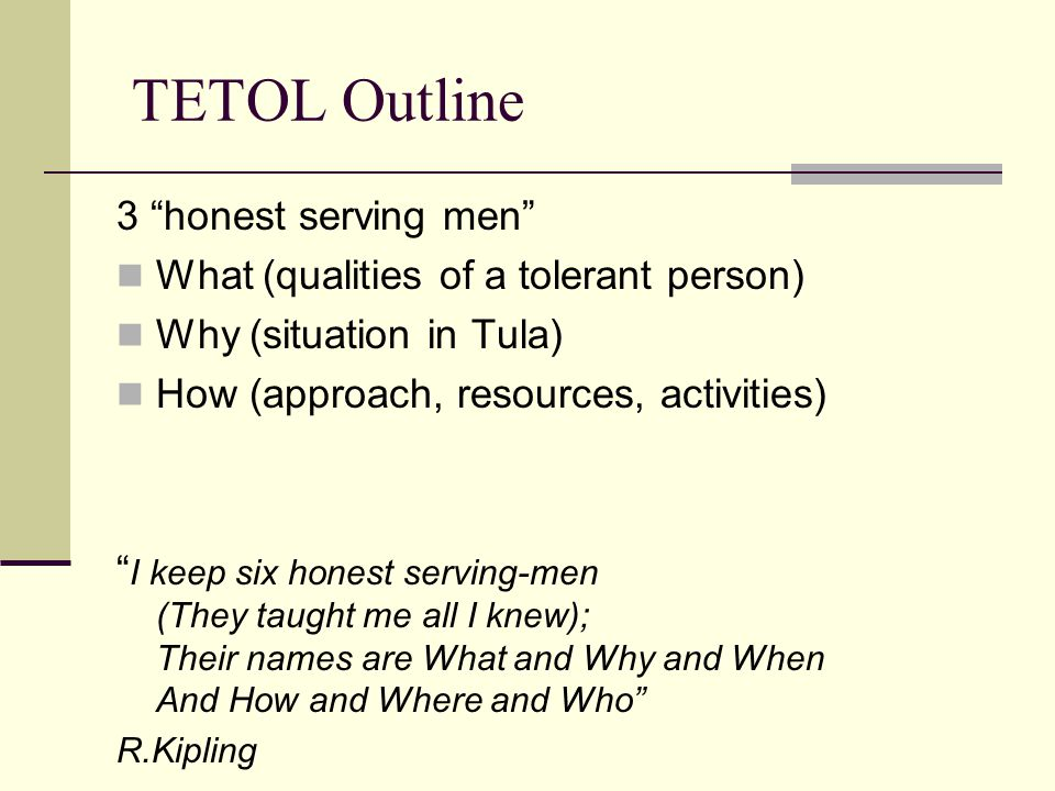 TETOL Outline 3 honest serving men What (qualities of a tolerant person) Why (situation in Tula) How (approach, resources, activities) I keep six honest serving-men (They taught me all I knew); Their names are What and Why and When And How and Where and Who R.Kipling