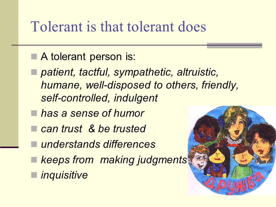 Tolerant is that tolerant does A tolerant person is: patient, tactful, sympathetic, altruistic, humane, well-disposed to others, friendly, self-controlled, indulgent has a sense of humor can trust & be trusted understands differences keeps from making judgments inquisitive