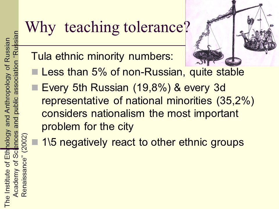 The Institute of Ethnology and Anthropology of Russian Academy of Sciences and public association RussianRenaissance (2002) Tula ethnic minority numbers: Less than 5% of non-Russian, quite stable Every 5th Russian (19,8%) & every 3d representative of national minorities (35,2%) considers nationalism the most important problem for the city 1\5 negatively react to other ethnic groups Why teaching tolerance?