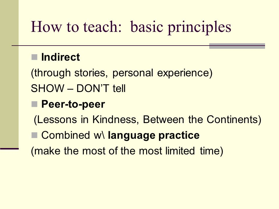How to teach: basic principles Indirect (through stories, personal experience) SHOW – DON'T tell Peer-to-peer (Lessons in Kindness, Between the Continents) Combined w\ language practice (make the most of the most limited time)