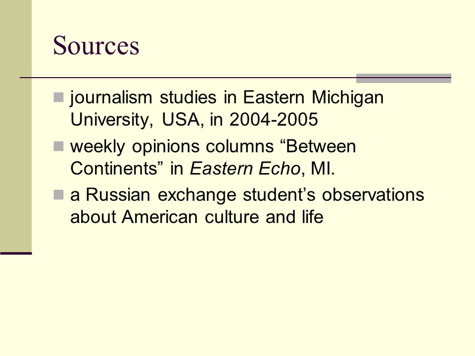 Sources journalism studies in Eastern Michigan University, USA, in 2004-2005 weekly opinions columns Between Continents in Eastern Echo, MI.