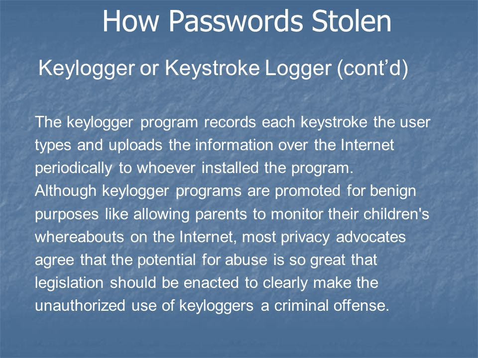 How Passwords Stolen Keylogger or Keystroke Logger (cont'd) The keylogger program records each keystroke the user types and uploads the information over the Internet periodically to whoever installed the program.