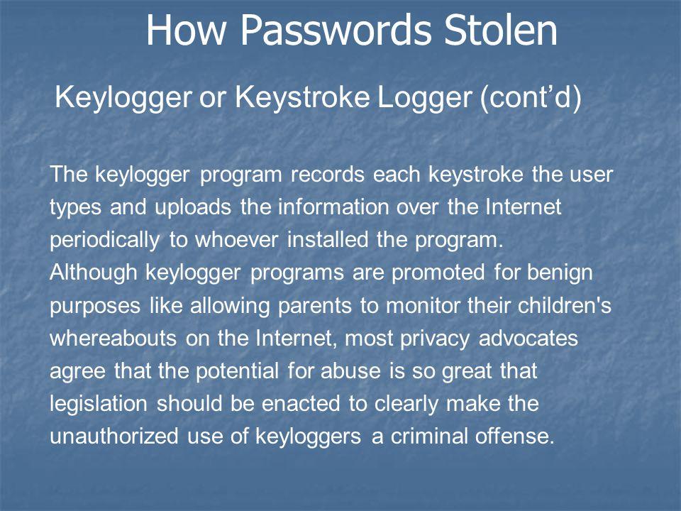 How Passwords Stolen Keylogger or Keystroke Logger (cont'd) The keylogger program records each keystroke the user types and uploads the information ov