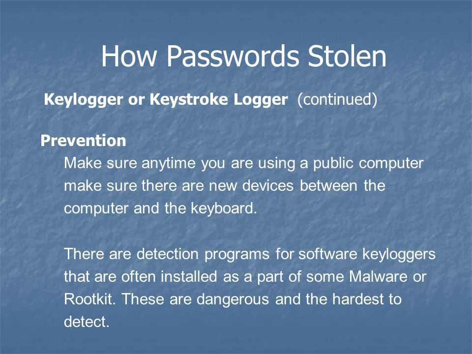 How Passwords Stolen Keylogger or Keystroke Logger (continued) Prevention Make sure anytime you are using a public computer make sure there are new devices between the computer and the keyboard.