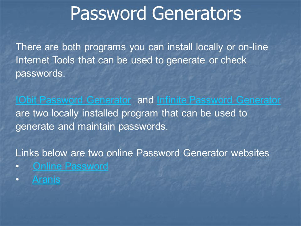 Password Generators There are both programs you can install locally or on-line Internet Tools that can be used to generate or check passwords.