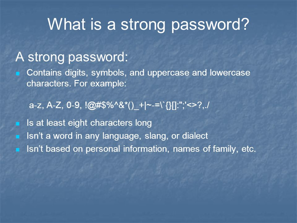 What is a strong password? A strong password: Contains digits, symbols, and uppercase and lowercase characters. For example: a-z, A-Z, 0-9, !@#$%^&*()