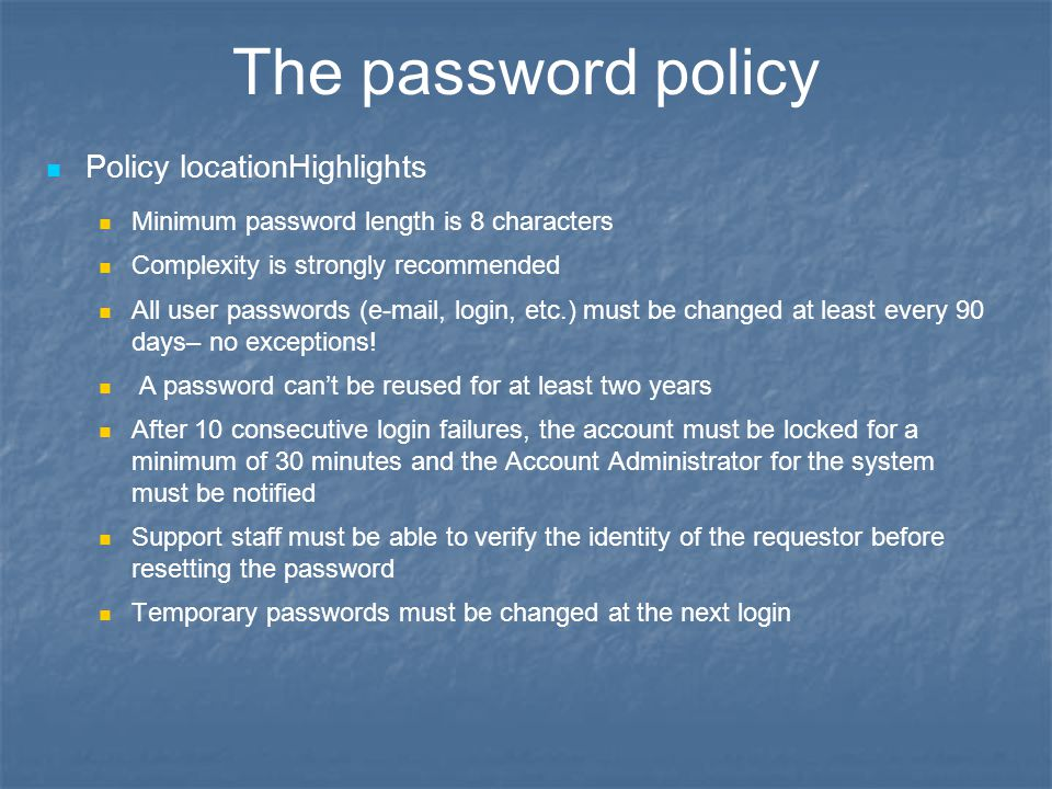 The password policy Policy locationHighlights Minimum password length is 8 characters Complexity is strongly recommended All user passwords (e-mail, login, etc.) must be changed at least every 90 days– no exceptions.