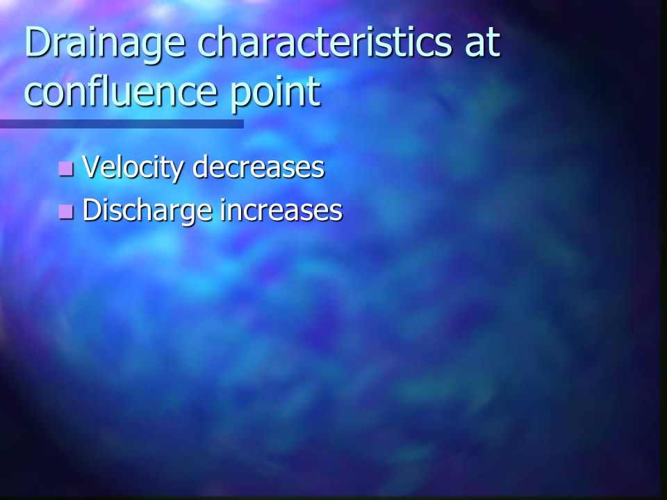 Drainage characteristics at confluence point Velocity decreases Velocity decreases Discharge increases Discharge increases