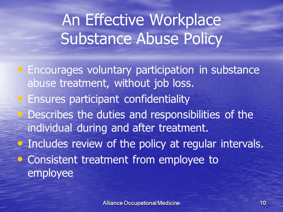 Alliance Occupational Medicine10 An Effective Workplace Substance Abuse Policy Encourages voluntary participation in substance abuse treatment, without job loss.
