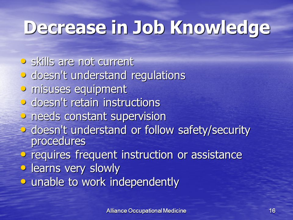 Alliance Occupational Medicine16 Decrease in Job Knowledge skills are not current skills are not current doesn t understand regulations doesn t understand regulations misuses equipment misuses equipment doesn t retain instructions doesn t retain instructions needs constant supervision needs constant supervision doesn t understand or follow safety/security procedures doesn t understand or follow safety/security procedures requires frequent instruction or assistance requires frequent instruction or assistance learns very slowly learns very slowly unable to work independently unable to work independently