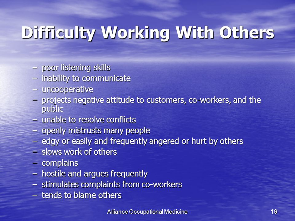 Alliance Occupational Medicine19 Difficulty Working With Others –poor listening skills –inability to communicate –uncooperative –projects negative attitude to customers, co-workers, and the public –unable to resolve conflicts –openly mistrusts many people –edgy or easily and frequently angered or hurt by others –slows work of others –complains –hostile and argues frequently –stimulates complaints from co-workers –tends to blame others