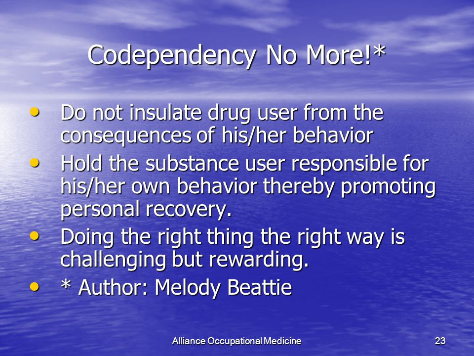 Alliance Occupational Medicine23 Codependency No More!* Do not insulate drug user from the consequences of his/her behavior Do not insulate drug user from the consequences of his/her behavior Hold the substance user responsible for his/her own behavior thereby promoting personal recovery.
