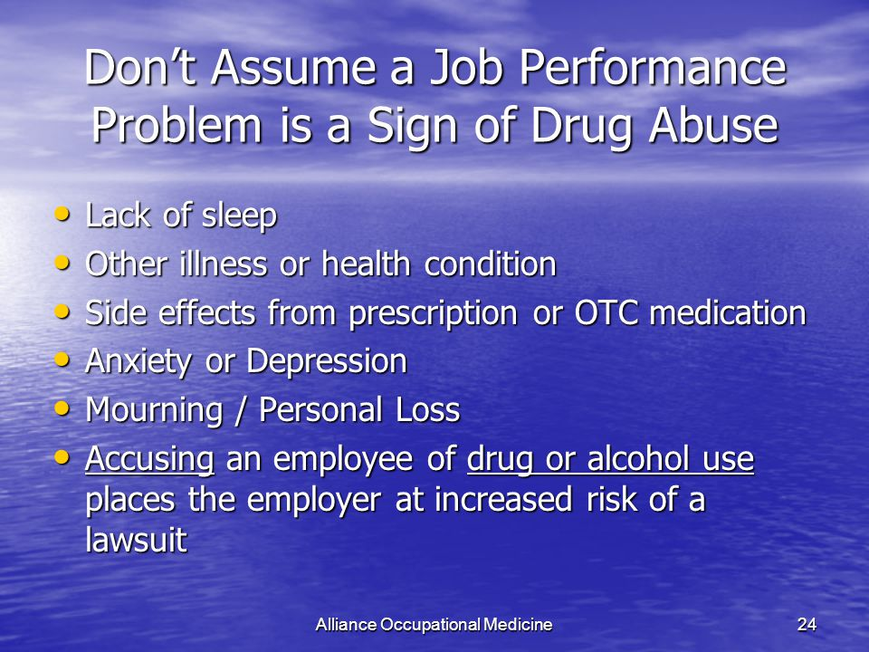 Alliance Occupational Medicine24 Don't Assume a Job Performance Problem is a Sign of Drug Abuse Lack of sleep Lack of sleep Other illness or health condition Other illness or health condition Side effects from prescription or OTC medication Side effects from prescription or OTC medication Anxiety or Depression Anxiety or Depression Mourning / Personal Loss Mourning / Personal Loss Accusing an employee of drug or alcohol use places the employer at increased risk of a lawsuit Accusing an employee of drug or alcohol use places the employer at increased risk of a lawsuit