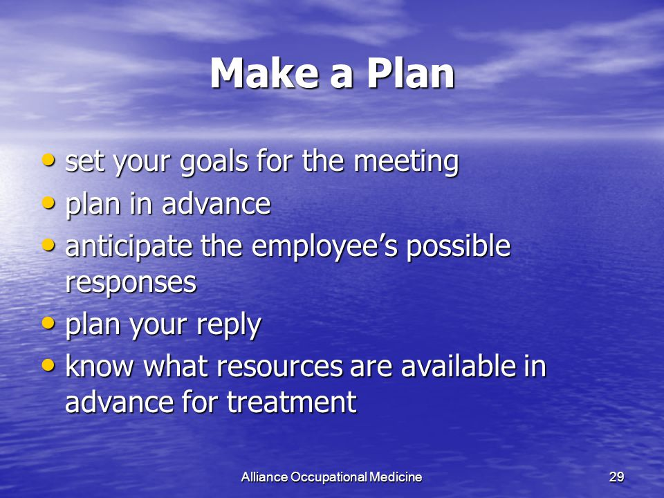 Alliance Occupational Medicine29 Make a Plan set your goals for the meeting set your goals for the meeting plan in advance plan in advance anticipate the employee's possible responses anticipate the employee's possible responses plan your reply plan your reply know what resources are available in advance for treatment know what resources are available in advance for treatment