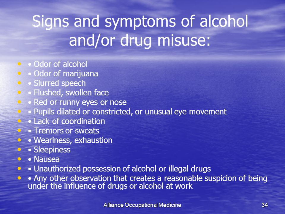 Alliance Occupational Medicine34 Signs and symptoms of alcohol and/or drug misuse: Odor of alcohol Odor of marijuana Slurred speech Flushed, swollen face Red or runny eyes or nose Pupils dilated or constricted, or unusual eye movement Lack of coordination Tremors or sweats Weariness, exhaustion Sleepiness Nausea Unauthorized possession of alcohol or illegal drugs Any other observation that creates a reasonable suspicion of being under the influence of drugs or alcohol at work