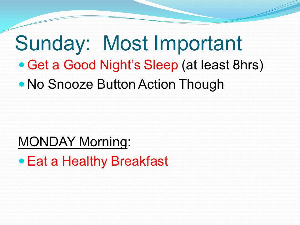 Sunday: Most Important Get a Good Night's Sleep (at least 8hrs) No Snooze Button Action Though MONDAY Morning: Eat a Healthy Breakfast