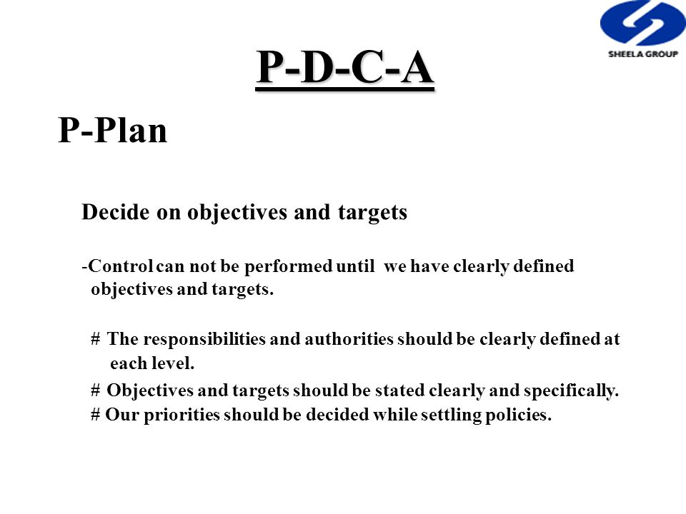 P-D-C-A P-Plan Decide on objectives and targets -Control can not be performed until we have clearly defined objectives and targets.