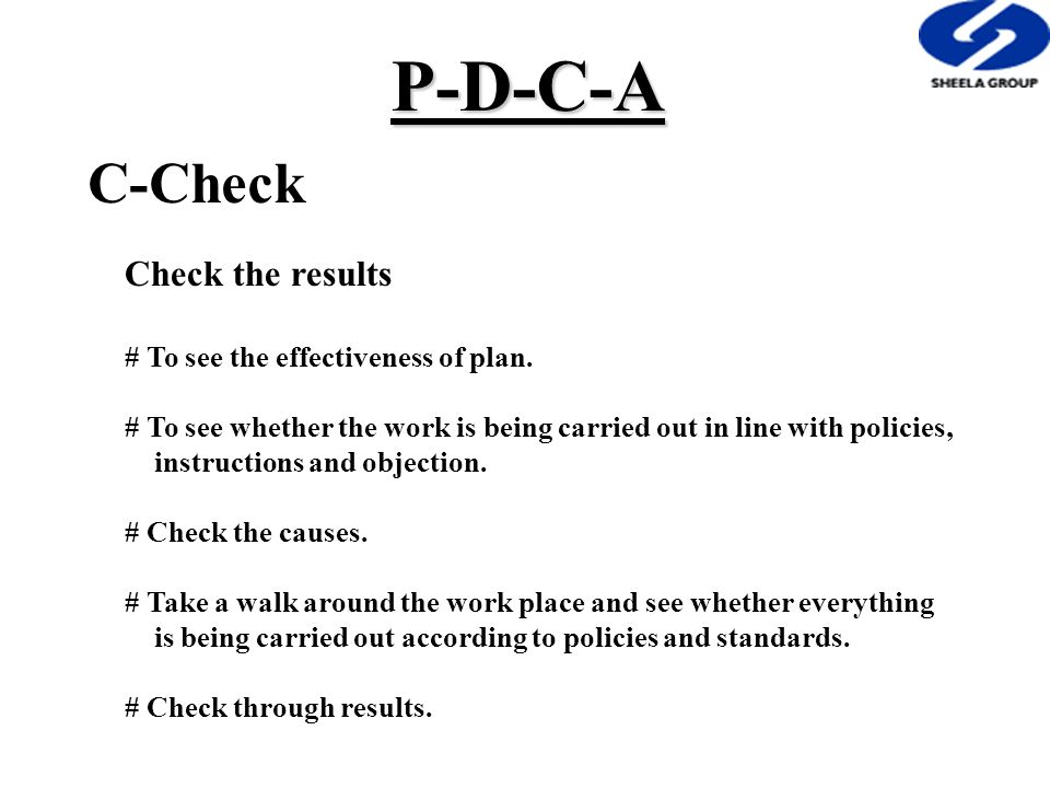 C-Check Check the results # To see the effectiveness of plan. # To see whether the work is being carried out in line with policies, instructions and o