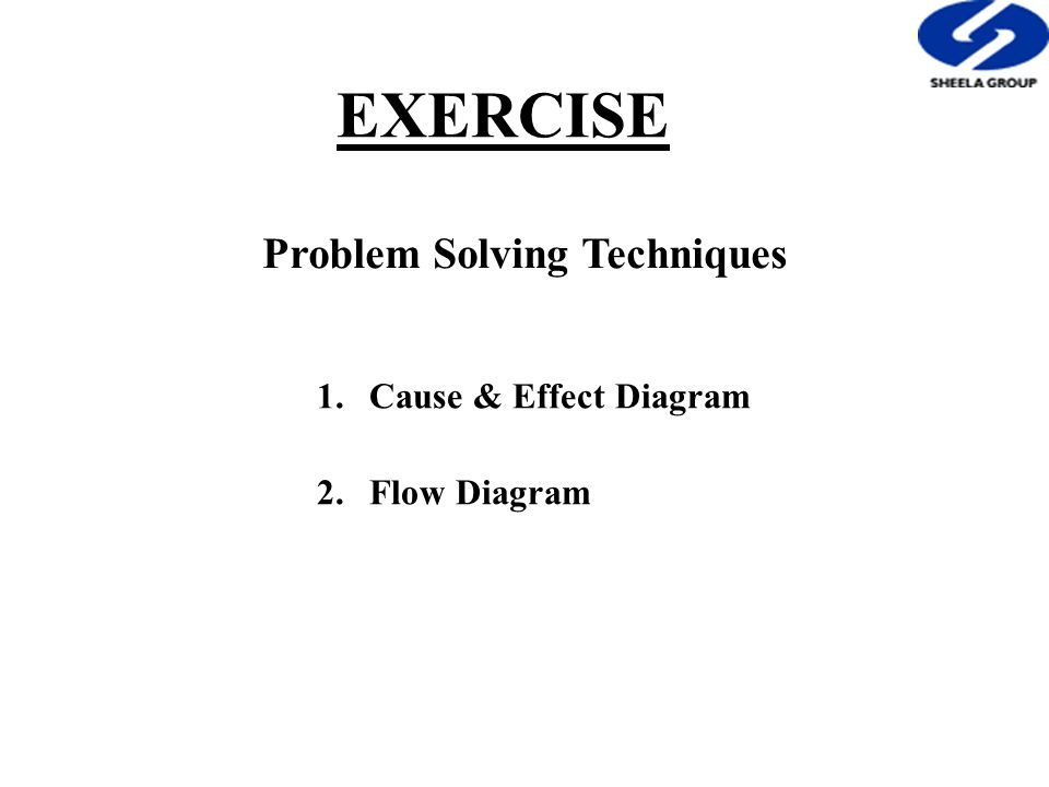 EXERCISE Problem Solving Techniques 1.Cause & Effect Diagram 2.Flow Diagram