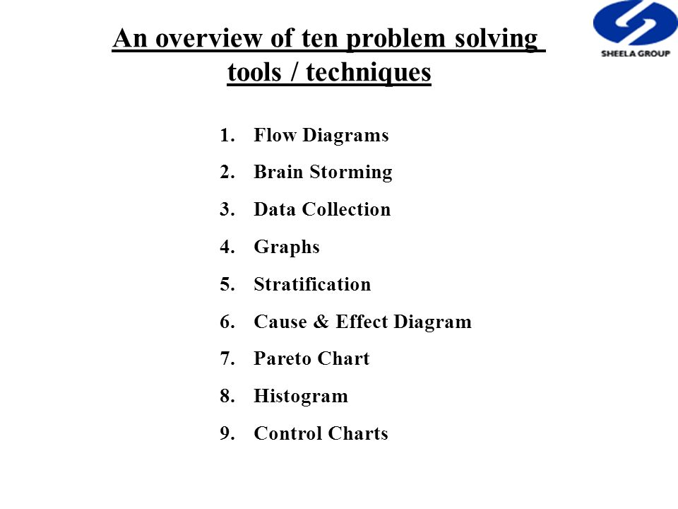 An overview of ten problem solving tools / techniques 1.Flow Diagrams 2.Brain Storming 3.Data Collection 4.Graphs 5.Stratification 6.Cause & Effect Diagram 7.Pareto Chart 8.Histogram 9.Control Charts