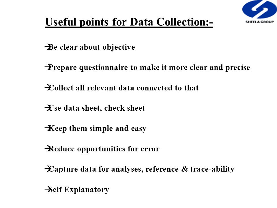 Useful points for Data Collection:-  Be clear about objective  Prepare questionnaire to make it more clear and precise  Collect all relevant data connected to that  Use data sheet, check sheet  Keep them simple and easy  Reduce opportunities for error  Capture data for analyses, reference & trace-ability  Self Explanatory