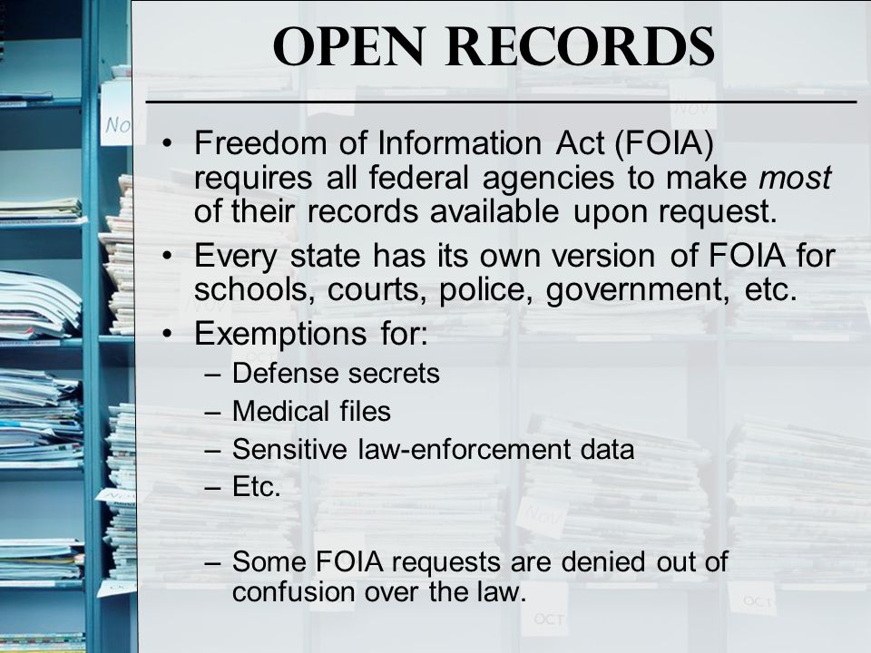 Open Records Freedom of Information Act (FOIA) requires all federal agencies to make most of their records available upon request. Every state has its