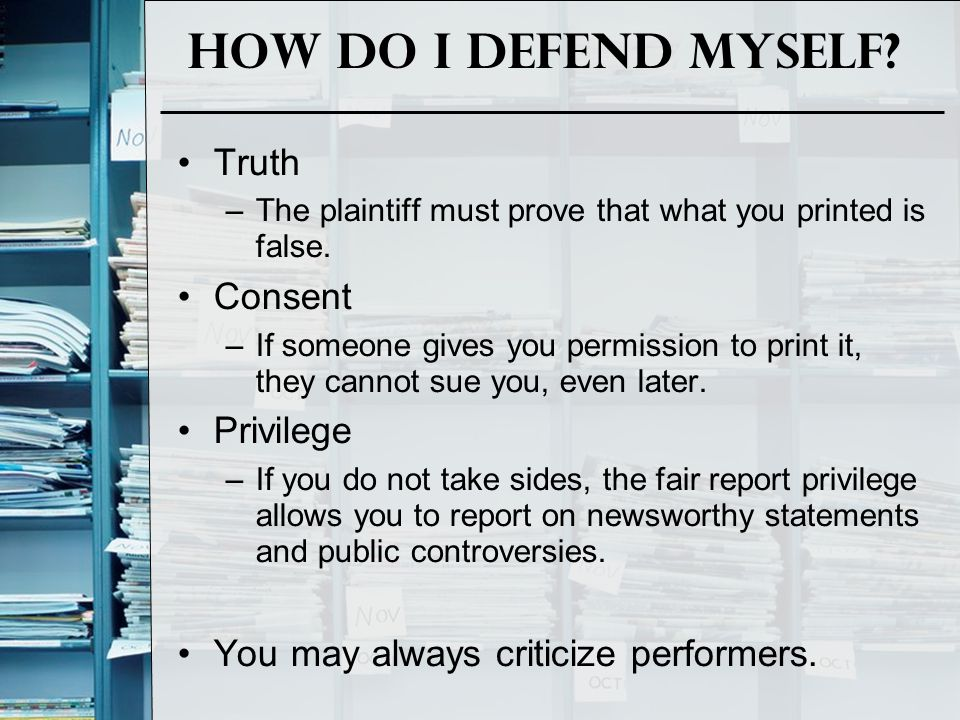 How do I defend Myself? Truth –The plaintiff must prove that what you printed is false. Consent –If someone gives you permission to print it, they can