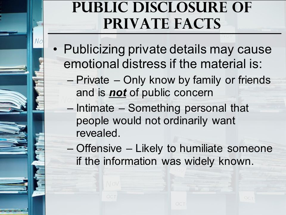 Public Disclosure of Private facts Publicizing private details may cause emotional distress if the material is: –Private – Only know by family or frie