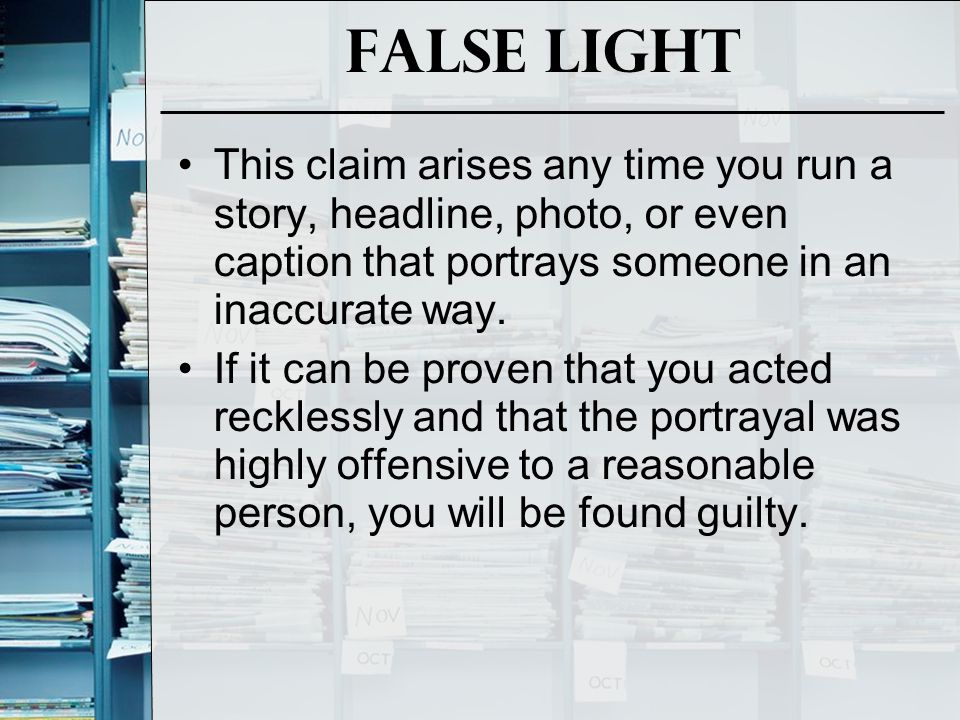 False Light This claim arises any time you run a story, headline, photo, or even caption that portrays someone in an inaccurate way. If it can be prov
