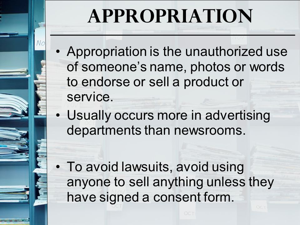 Appropriation Appropriation is the unauthorized use of someone's name, photos or words to endorse or sell a product or service. Usually occurs more in