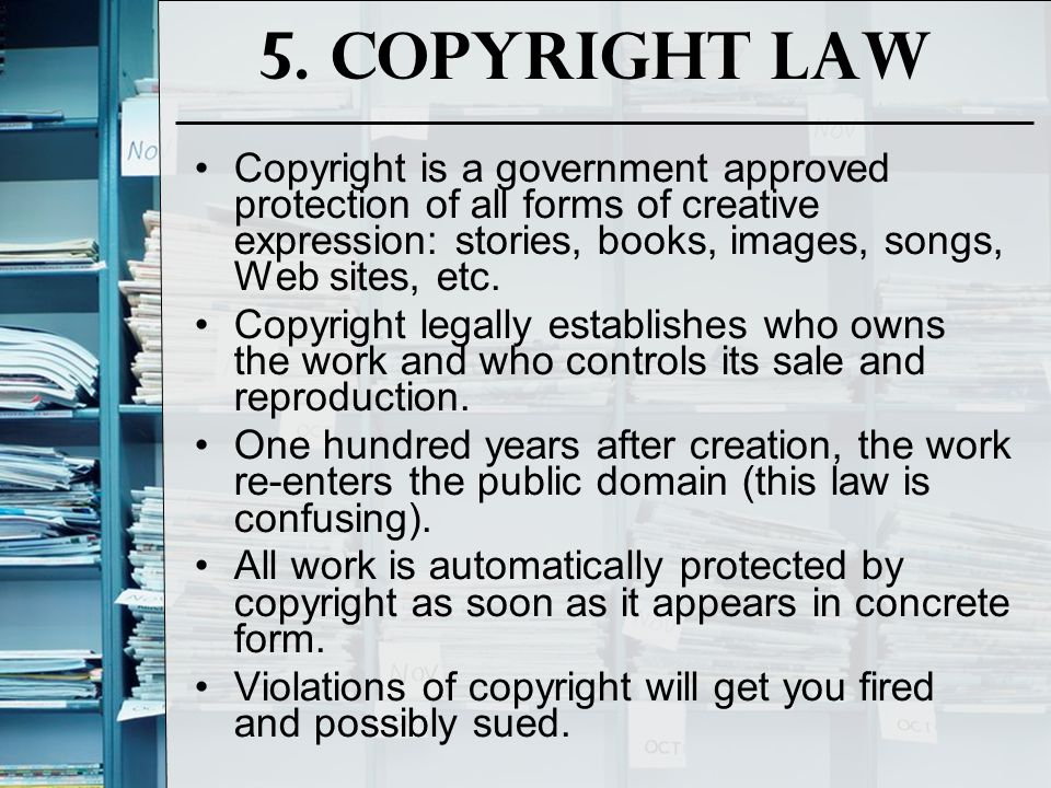 5. Copyright Law Copyright is a government approved protection of all forms of creative expression: stories, books, images, songs, Web sites, etc. Cop