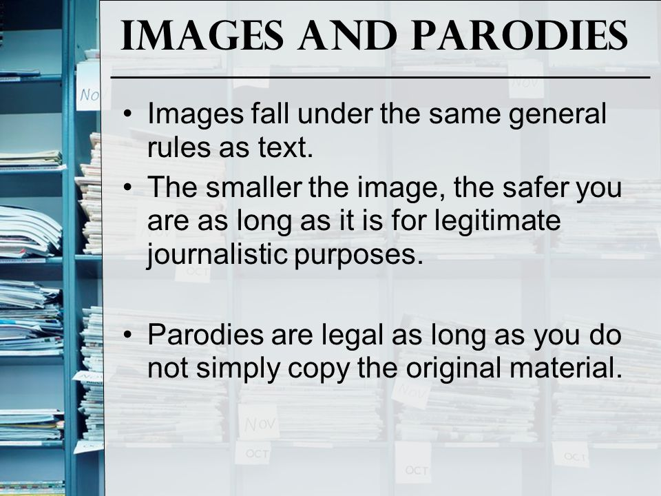Images and parodies Images fall under the same general rules as text. The smaller the image, the safer you are as long as it is for legitimate journal