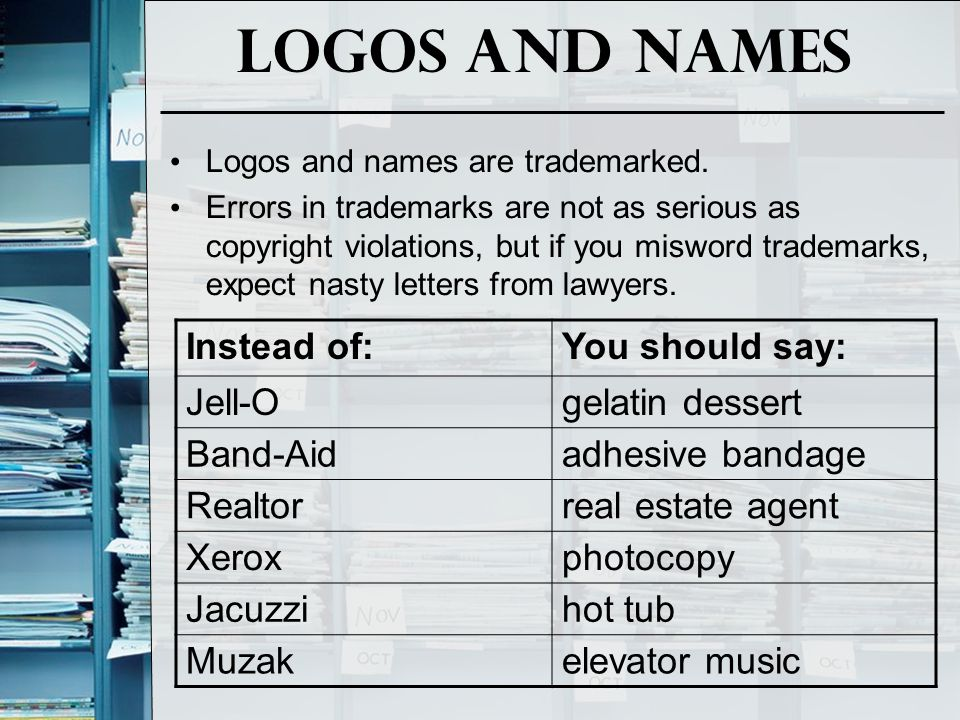 Logos and names Logos and names are trademarked. Errors in trademarks are not as serious as copyright violations, but if you misword trademarks, expec